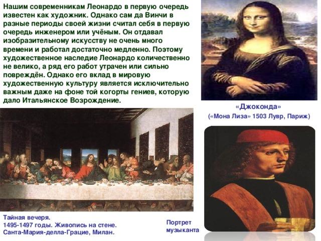 Нашим современникам Леонардо в первую очередь известен как художник. Однако сам да Винчи в разные периоды своей жизни считал себя в первую очередь инженером или учёным. Он отдавал изобразительному искусству не очень много времени и работал достаточно медленно. Поэтому художественное наследие Леонардо количественно не велико, а ряд его работ утрачен или сильно повреждён. Однако его вклад в мировую художественную культуру является исключительно важным даже на фоне той когорты гениев, которую дало Итальянское Возрождение. «Джоконда»  («Мона Лиза» 1503 Лувр, Париж) Тайная вечеря.  1495-1497 годы. Живопись на стене.  Санта-Мария-делла-Грацие, Милан. Портрет музыканта
