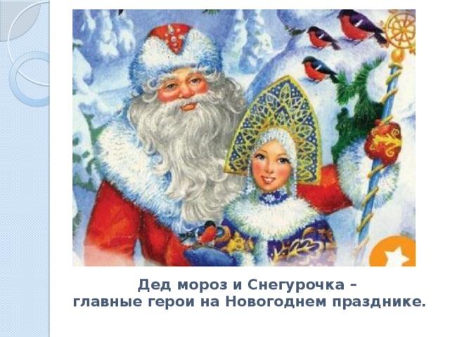 Дед мороз и Снегурочка –  главные герои на Новогоднем празднике.