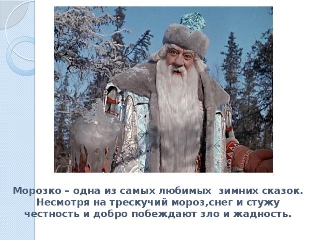 Морозко – одна из самых любимых зимних сказок. Несмотря на трескучий мороз,снег и стужу  честность и добро побеждают зло и жадность.