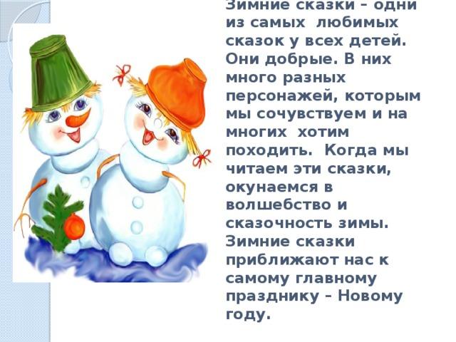 Зимние сказки – одни из самых любимых сказок у всех детей. Они добрые. В них много разных персонажей, которым мы сочувствуем и на многих хотим походить. Когда мы читаем эти сказки, окунаемся в волшебство и сказочность зимы. Зимние сказки приближают нас к самому главному празднику – Новому году.
