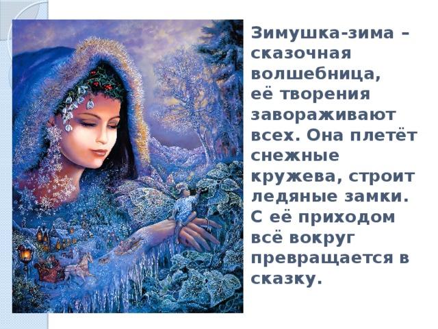 Зимушка-зима – сказочная волшебница,  её творения завораживают всех. Она плетёт снежные кружева, строит ледяные замки.  С её приходом всё вокруг превращается в сказку.
