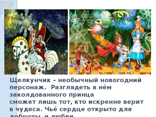 Щелкунчик – необычный новогодний персонаж. Разглядеть в нём заколдованного принца  сможет лишь тот, кто искренне верит в чудеса. Чьё сердце открыто для доброты и любви.