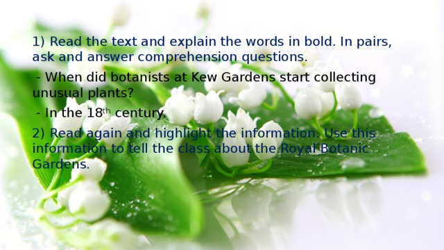 1) Read the text and explain the words in bold. In pairs, ask and answer comprehension questions.  - When did botanists at Kew Gardens start collecting unusual plants?  - In the 18 th century. 2) Read again and highlight the information. Use this information to tell the class about the Royal Botanic Gardens.