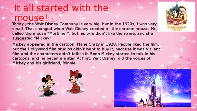 "It all started with the mouse! Today , the Walt Disney Company is very big, but in the 1920s, I was very small. That changed when Walt Disney created a little cartoon mouse. He called the mouse ""Mortimer"", but his wife didn't like the name, and she suggested ""Mickey"". Mickey appeared in the cartoon. Plane Crazy in 1928. People liked the film, but the Hollywood film studios didn't want to buy it, because it was a silent film and the characters didn't talk in it. Soon Mickey started to talk in his cartoons, and he became a star. At first, Walt Disney, did the voices of  Mickey and his girlfriend, Minnie."