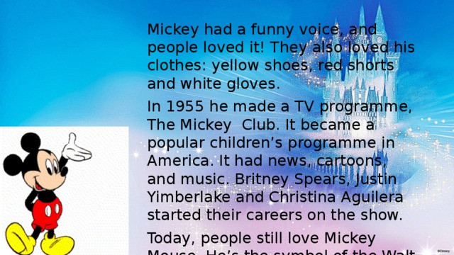 "Mickey had a funny voice, and people loved it! They also loved his clothes: yellow shoes, red shorts and white gloves. In 1955 he made a TV programme, The Mickey Club. It became a popular children's programme in America. It had news, cartoons, and music. Britney Spears, Justin Yimberlake and Christina Aguilera started their careers on the show. Today, people still love Mickey Mouse. He's the symbol of the Walt Disney Company, because Walt Disney never forgot that "" it all started with a mouse""."