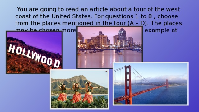 You are going to read an article about a tour of the west coast of the United States. For questions 1 to 8 , choose from the places mentioned in the tour (A – D). The places may be chosen more then once. There is an example at the beginning.
