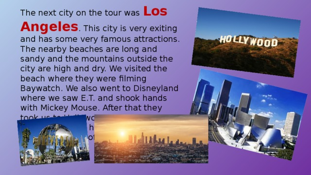 The next city on the tour was Los Angeles . This city is very exiting and has some very famous attractions. The nearby beaches are long and sandy and the mountains outside the city are high and dry. We visited the beach where they were filming Baywatch. We also went to Disneyland where we saw E.T. and shook hands with Mickey Mouse. After that they took us to Hollywood to see the houses of the stars who have made a lot of films – and a lot of money.