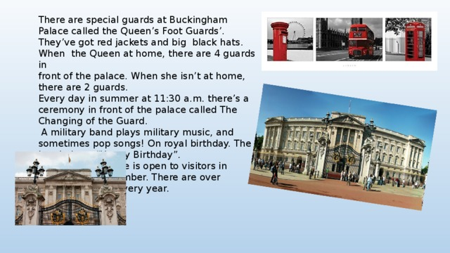 "There are special guards at Buckingham Palace called the Queen's Foot Guards'. They've got red jackets and big black hats. When the Queen at home, there are 4 guards in front of the palace. When she isn't at home, there are 2 guards. Every day in summer at 11:30 a.m. there's a ceremony in front of the palace called The Changing of the Guard.  A military band plays military music, and sometimes pop songs! On royal birthday. The band plays ""Happy Birthday"". Buckingham Palace is open to visitors in August and September. There are over 300,000 visitors every year."