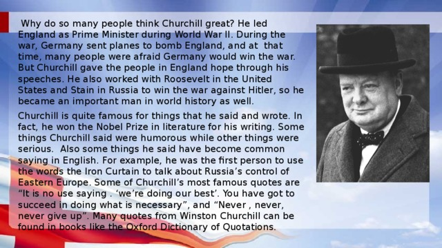 "Why do so many people think Churchill great? He led England as Prime Minister during World War II. During the war, Germany sent planes to bomb England, and at that time, many people were afraid Germany would win the war. But Churchill gave the people in England hope through his speeches. He also worked with Roosevelt in the United States and Stain in Russia to win the war against Hitler, so he became an important man in world history as well. Churchill is quite famous for things that he said and wrote. In fact, he won the Nobel Prize in literature for his writing. Some things Churchill said were humorous while other things were serious. Also some things he said have become common saying in English. For example, he was the first person to use the words the Iron Curtain to talk about Russia's control of Eastern Europe. Some of Churchill's most famous quotes are ""It is no use saying . 'we're doing our best'. You have got to succeed in doing what is necessary"", and ""Never , never, never give up"". Many quotes from Winston Churchill can be found in books like the Oxford Dictionary of Quotations."