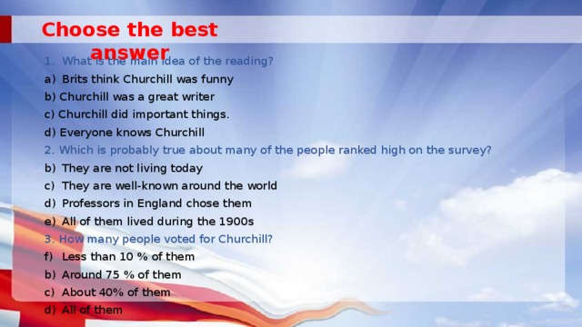 Choose the best answer What is the main idea of the reading? Brits think Churchill was funny b) Churchill was a great writer c) Churchill did important things. d) Everyone knows Churchill 2. Which is probably true about many of the people ranked high on the survey? They are not living today They are well-known around the world Professors in England chose them All of them lived during the 1900s 3. How many people voted for Churchill?