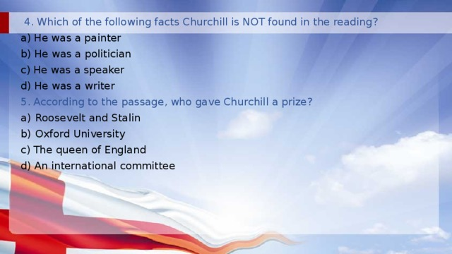 4. Which of the following facts Churchill is NOT found in the reading? a) He was a painter b) He was a politician c) He was a speaker d) He was a writer 5. According to the passage, who gave Churchill a prize? Roosevelt and Stalin Oxford University c) The queen of England d) An international committee