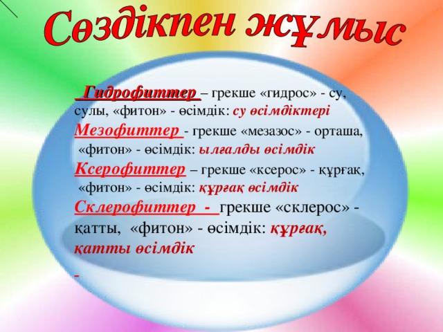 Гидрофиттер – грекше «гидрос» - су , сулы, « фитон » - өсімдік: су өсімдіктері Мезофиттер - грекше «мезазос» - орташа ,  « фитон » - өсімдік: ылғалды өсімдік Ксерофиттер  – грекше «ксерос» - құрғақ ,  « фитон » - өсімдік: құрғақ өсімдік Склерофиттер - грекше «склерос» - қатты , « фитон » - өсімдік: құрғақ,  қатты өсімдік