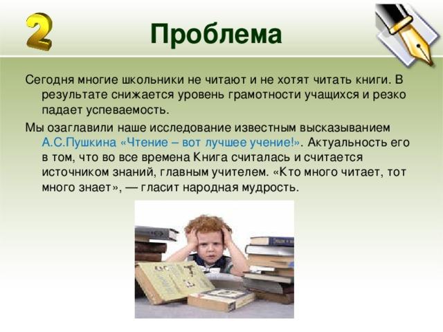 Проблема Сегодня многие школьники не читают и не хотят читать книги. В результате снижается уровень грамотности учащихся и резко падает успеваемость. Мы озаглавили наше исследование известным высказыванием А.С.Пушкина«Чтение – вот лучшее учение!» . Актуальность его в том, что во все времена Книга считалась и считается источником знаний, главным учителем. «Кто много читает, тот много знает», — гласит народная мудрость.