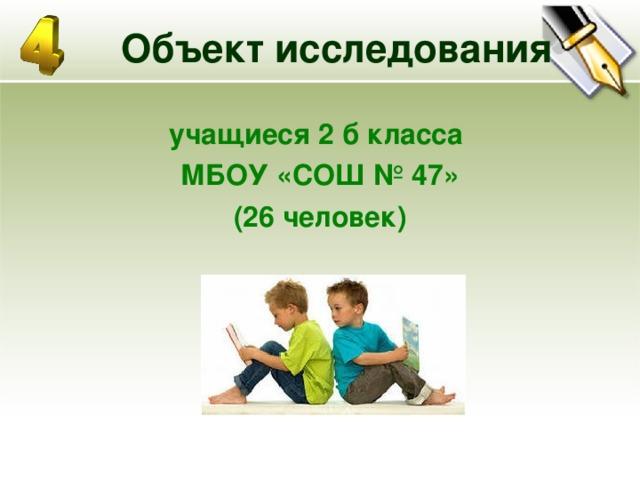 Объект исследования учащиеся 2 б класса МБОУ «СОШ № 47» (26 человек)