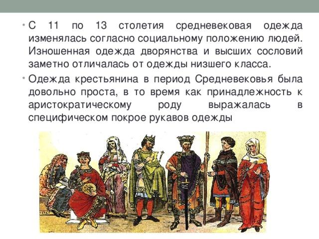 С 11 по 13 столетия средневековая одежда изменялась согласно социальному положению людей. Изношенная одежда дворянства и высших сословий заметно отличалась от одежды низшего класса. Одежда крестьянина в период Средневековья была довольно проста, в то время как принадлежность к аристократическому роду выражалась в специфическом покрое рукавов одежды
