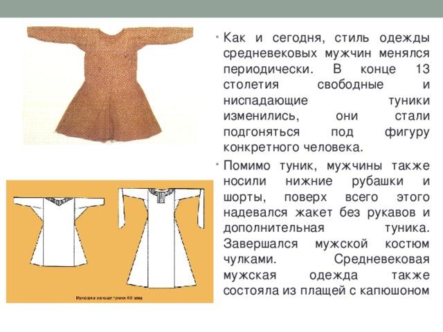 Как и сегодня, стиль одежды средневековых мужчин менялся периодически. В конце 13 столетия свободные и ниспадающие туники изменились, они стали подгоняться под фигуру конкретного человека. Помимо туник, мужчины также носили нижние рубашки и шорты, поверх всего этого надевался жакет без рукавов и дополнительная туника. Завершался мужской костюм чулками. Средневековая мужская одежда также состояла из плащей с капюшоном