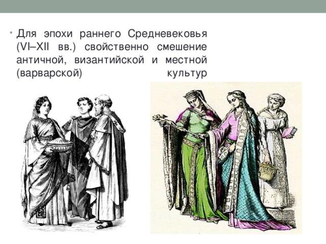 Для эпохи раннего Средневековья (VI–XII вв.) свойственно смешение античной, византийской и местной (варварской) культур