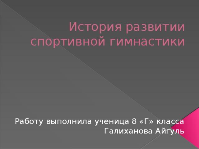История развитии спортивной гимнастики Работу выполнила ученица 8 «Г» класса Галиханова Айгуль