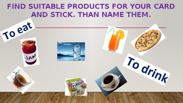 Find suitable products for your card and stick. Than name them.