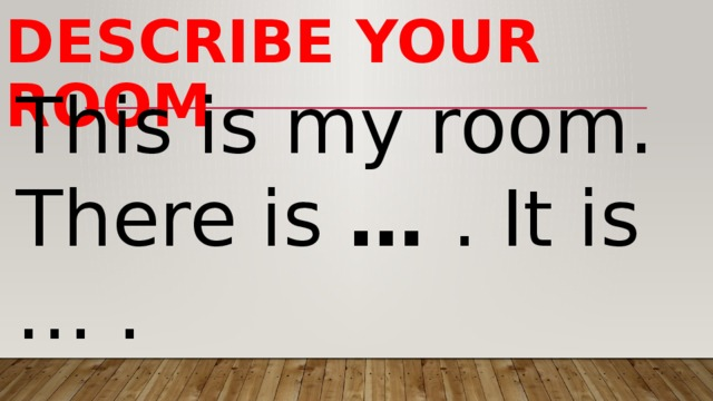 Describe your room This is myroom. There is … . It is … .