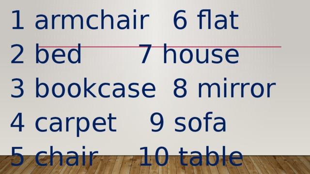 1 armchair   6 flat 2 bed      7 house 3 bookcase   8 mirror 4 carpet    9 sofa 5 chair     10 table