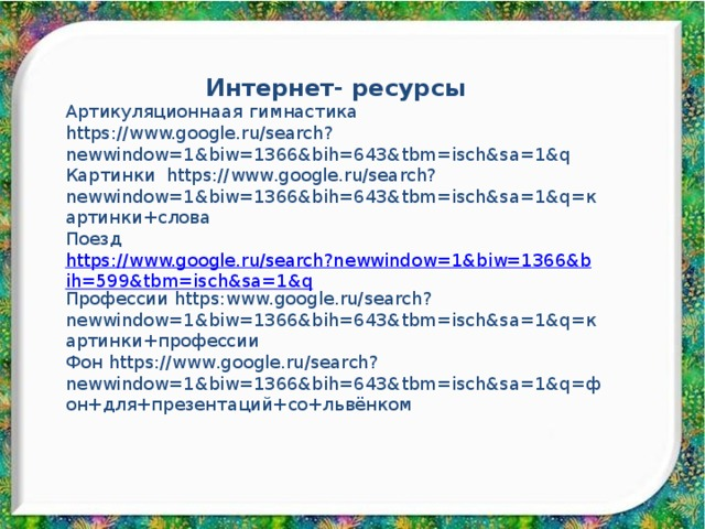 Интернет- ресурсы Артикуляционнаая гимнастика https://www.google.ru/search?newwindow=1&biw=1366&bih=643&tbm=isch&sa=1&q Картинки https://www.google.ru/search?newwindow=1&biw=1366&bih=643&tbm=isch&sa=1&q=картинки+слова Поезд https://www.google.ru/search?newwindow=1&biw=1366&bih=599&tbm=isch&sa=1&q Профессии https:www.google.ru/search?newwindow=1&biw=1366&bih=643&tbm=isch&sa=1&q=картинки+профессии Фон https://www.google.ru/search?newwindow=1&biw=1366&bih=643&tbm=isch&sa=1&q=фон+для+презентаций+со+львёнком