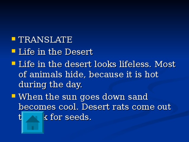 TRANSLATE Life in the Desert Life in the desert looks lifeless. Most of animals hide, because it is hot during the day. When the sun goes down sand becomes cool. Desert rats come out to look for seeds.