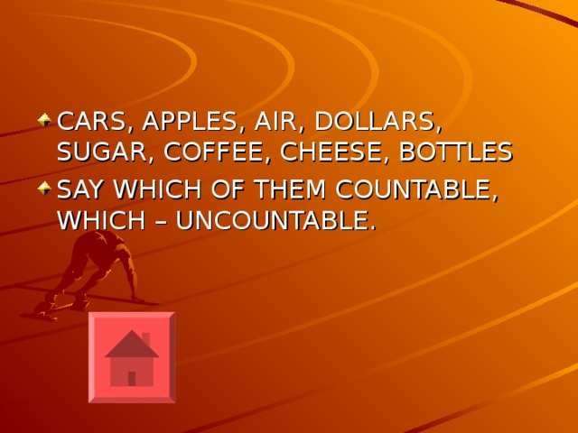 CARS, APPLES, AIR, DOLLARS, SUGAR, COFFEE, CHEESE, BOTTLES SAY WHICH OF THEM COUNTABLE, WHICH – UNCOUNTABLE.