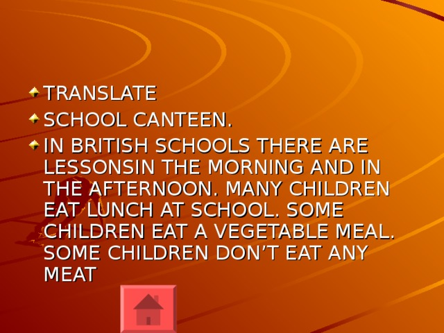 TRANSLATE SCHOOL CANTEEN. IN BRITISH SCHOOLS THERE ARE LESSONSIN THE MORNING AND IN THE AFTERNOON. MANY CHILDREN EAT LUNCH AT SCHOOL. SOME CHILDREN EAT A VEGETABLE MEAL. SOME CHILDREN DON'T EAT ANY MEAT