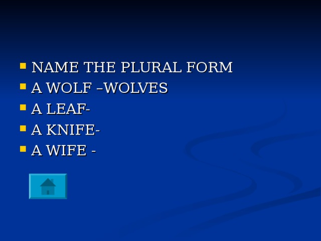 NAME THE PLURAL FORM A WOLF –WOLVES A LEAF- A KNIFE- A WIFE -