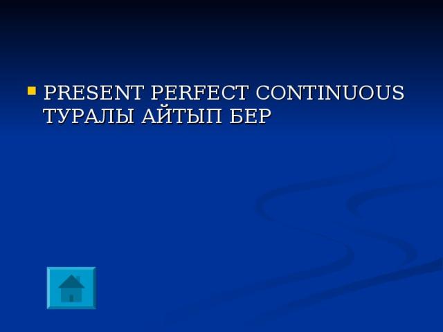 PRESENT PERFECT CONTINUOUS ТУРАЛЫ АЙТЫП БЕР