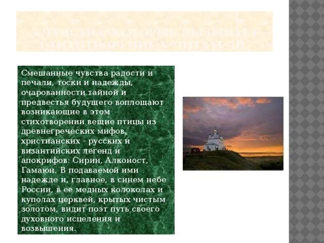 5.чувства, которые вызывает стихотворение у читателя. Смешанные чувства радости и печали, тоски и надежды, очарованности тайной и предвестья будущего воплощают возникающие в этом стихотворении вещие птицы из древнегреческих мифов, христианских - русских и византийских легенд и апокрифов: Сирин, Алконост, Гамаюн. В подаваемой ими надежде и, главное, в синем небе России, в ее медных колоколах и куполах церквей, крытых чистым золотом, видит поэт путь своего духовного исцеления и возвышения.