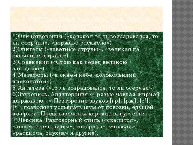 8.Средства художественной выразительности 1)Олицетворения («колокол то ль возрадовался, то ли осерчал», «держава раскисла») 2)Эпитеты («заветные струны», «великая да сказочная страна») 3)Сравнения («Стою как перед великою загадкою») 4)Метафоры («в синем небе, колокольнями проколотом») 5)Антитеза («то ль возрадовался, то ли осерчал») 6)Звукопись. Аллитерация «Грязью чавкая жирной да ржавою…» Повторение звуков [гр], [рж], [з'], [ч'] позволяет услышать шум от повозки, едущей по грязи. Представляется картина запустения. 7)Лексика. Разговорный стиль («скалится», «тоскует-печалится», «осерчал», «чавкая», «раскисла, опухла» и другие).