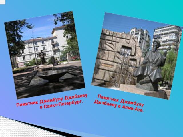 Памятник Джамбулу Джабаеву в Алма-Ате.     Памятник Джамбулу Джабаеву  в Санкт-Петербург.