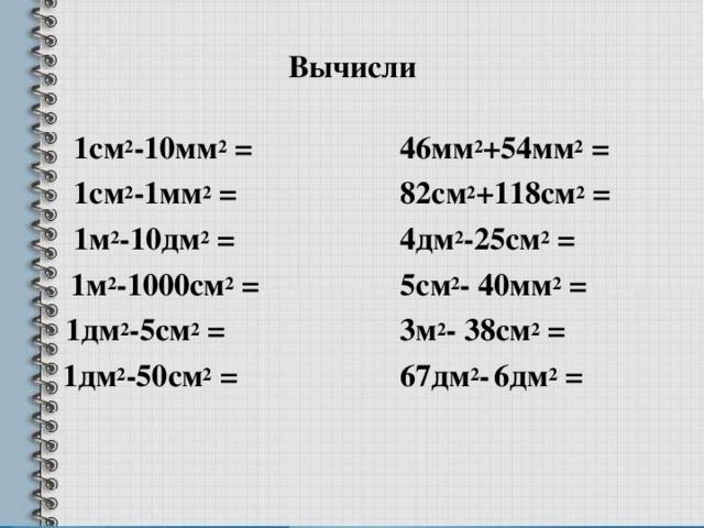 Вычисли  1см 2 -10мм 2 =  1см 2 -1мм 2 =  1м 2 -10дм 2 =   1м 2 -1000см 2 =  1дм 2 -5см 2 =   1дм 2 -50см 2 = 46мм 2 +54мм 2 = 82см 2 +118см 2 = 4дм 2 -25см 2 = 5см 2 - 40мм 2 = 3м 2 - 38см 2 = 67дм 2 -  6дм 2 =