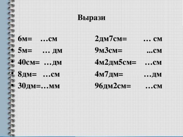 Вырази  6м= …см 2дм7см= … см 9м3см= ...см 4м2дм5см= …см 4м7дм= …дм 96дм2см= …см