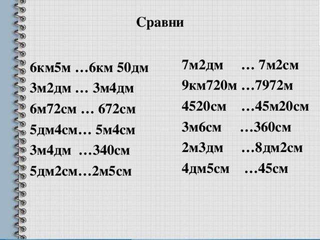 Сравни   7м2дм … 7м2см 9км720м …7972м 4520см …45м20см 3м6см …360см 2м3дм …8дм2см 4дм5см …45см   6км5м …6км 50дм  3м2дм … 3м4дм  6м72см … 672см  5дм4см… 5м4см  3м4дм …340см  5дм2см…2м5см