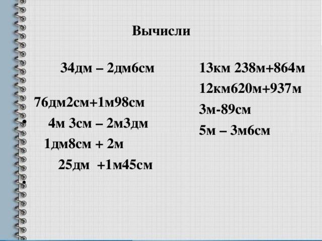 Вычисли  34дм – 2дм6см 76дм2см+1м98см 13км 238м+864м 12км620м+937м 3м-89см 5м – 3м6см  4м 3см – 2м3дм  1дм8см + 2м  25дм +1м45см