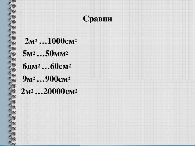 Сравни  2м 2 …1000см 2  5м 2 …50мм 2  6дм 2 …60см 2  9м 2 …900см 2  2м 2 …20000см 2
