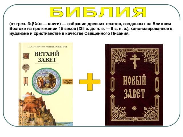 (от греч. βιβλία — книги)— собрание древних текстов,созданных на Ближнем Востоке на протяжении 15 веков (XIIIв. до н.э.— IIв. н.э.), канонизированное в иудаизме и христианстве вкачестве Священного Писания.