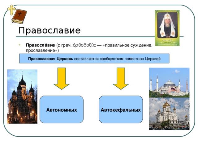 Православие Правосла́вие (с греч. ὀρθοδοξία — «правильное суждение, прославление») Православная Церковь составляется сообществом поместных Церквей Автономных Автокефальных