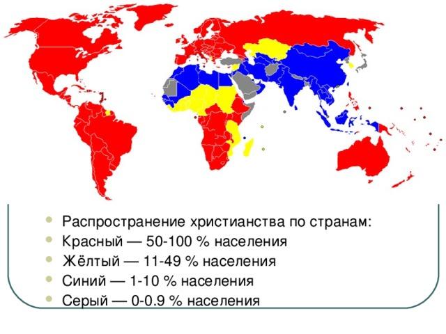 Распространение христианства по странам: Красный — 50-100 % населения Жёлтый — 11-49 % населения Синий — 1-10 % населения Серый — 0-0.9 % населения