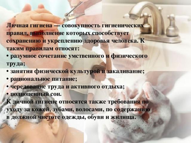 Личная гигиена— совокупность гигиенических правил, выполнение которых способствует сохранению и укреплениюздоровьячеловека. К таким правилам относят:  • разумное сочетание умственного и физического труда;  • занятияфизической культуройи закаливание;  • рациональное питание;  • чередование труда и активного отдыха;  • полноценный сон.  К личной гигиене относятся также требования по уходу за кожей, зубами, волосами, по содержанию в должной чистоте одежды, обуви и жилища.