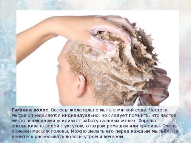 Гигиена волос . Волосы желательно мыть в мягкой воде. Частота мытья определяется индивидуально, но следует помнить, что частое мытье шампунями усиливает работу сальных желез. Хорошо ополаскивать водой с уксусом, отваром ромашки или крапивы. Очень полезен массаж головы. Можно делать его перед каждым мытьём. Не ленитесь расчёсывать волосы утром и вечером.