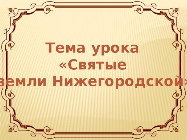 Тема урока « Святые  земли Нижегородской »
