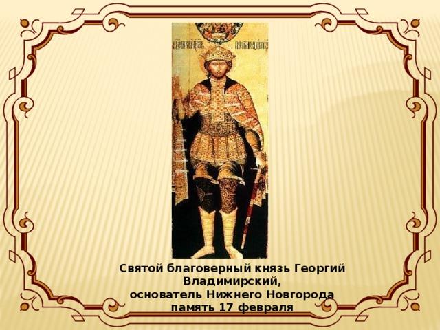 Святой благоверный князь Георгий Владимирский,  основатель Нижнего Новгорода  память 17 февраля
