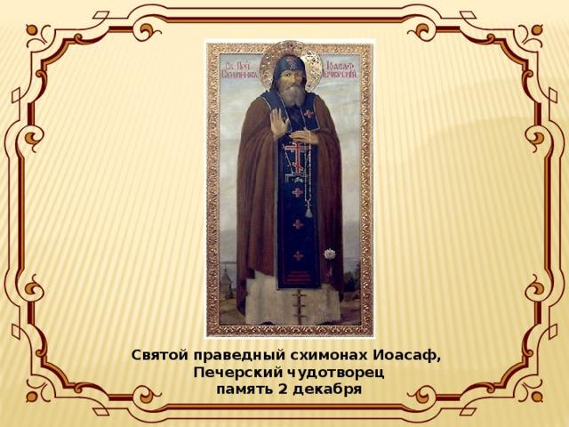 Святой праведный схимонах Иоасаф, Печерский чудотворец  память 2 декабря
