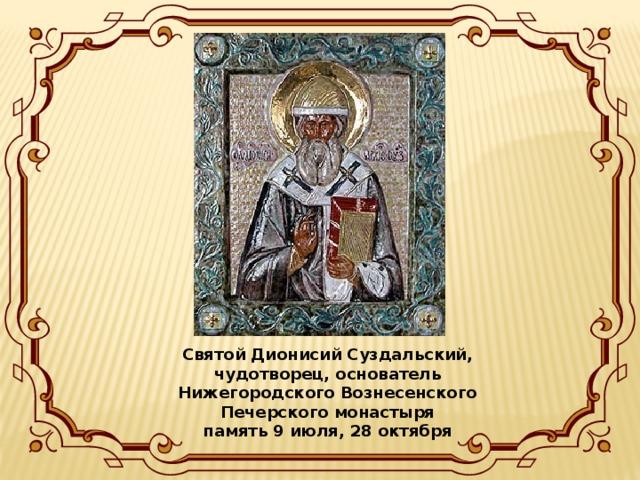 Святой Дионисий Суздальский, чудотворец, основатель Нижегородского Вознесенского Печерского монастыря  память 9 июля, 28 октября