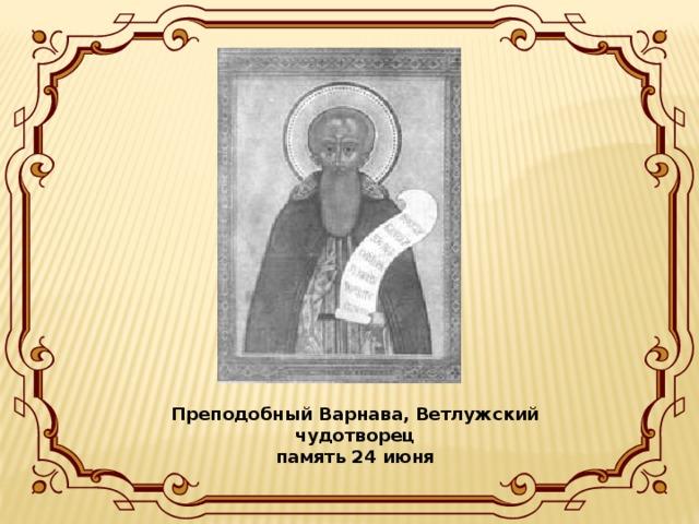 Преподобный Варнава, Ветлужский чудотворец  память 24 июня