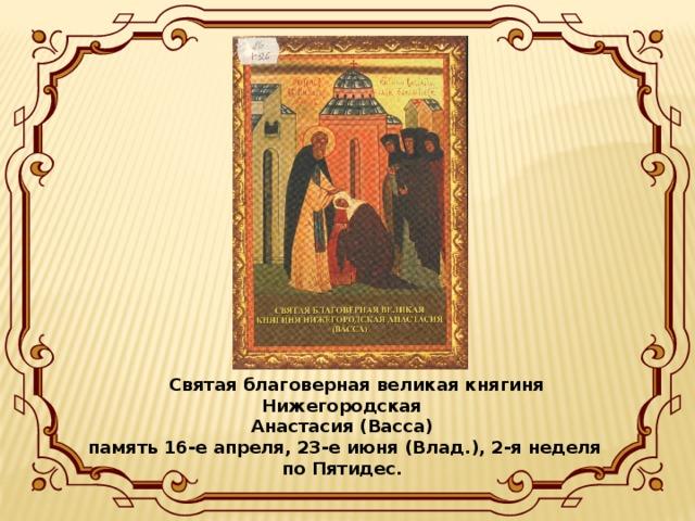 Святая благоверная великая княгиня Нижегородская Анастасия (Васса) память 16-е апреля, 23-е июня (Влад.), 2-я неделя по Пятидес.